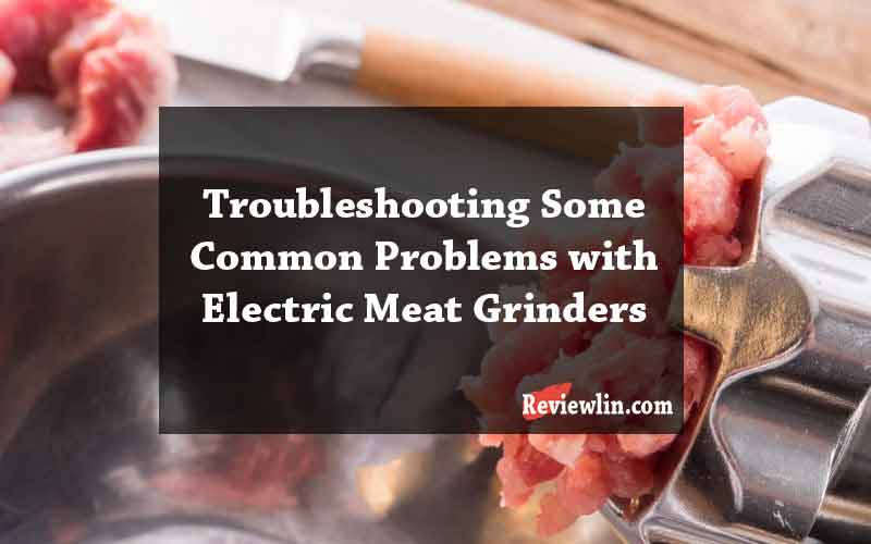 Troubleshooting Some Common Problems with Electric Meat Grinders