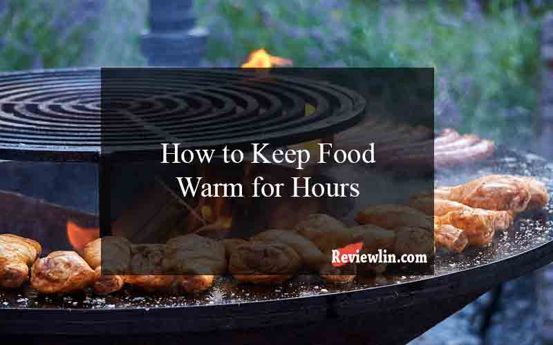 How to Keep Food Warm for Hours